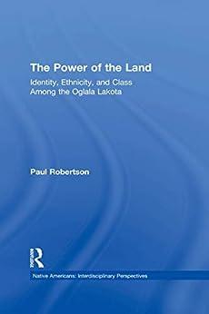 """The Power of the Land: Identity, Ethnicity, and Class Among the Oglala Lakota (Native Americans: Interdisciplinary Perspectives) (English Edition)"",作者:[Paul Robertson]"