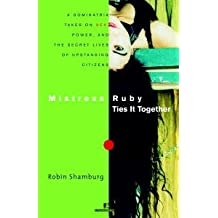 Mistress Ruby Ties It Together: A Dominatrix Takes on Sex, Power, and the Secret Lives of Upstanding Citizens (English Edition)