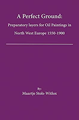 A Perfect Ground: Preparatory Layers for Oil Paintings in North West Europe 1550-1900.pdf