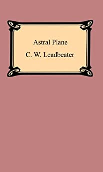 """""""The Astral Plane: Its Scenery, Inhabitants, and Phenomena: Its Scenery, Inhabitants and Phenomena (English Edition)"""",作者:[Leadbeater, C. W.]"""