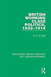 British Working Class Politics, 1832-1914 (Routledge Library Editions: The Labour Movement Book 7) (English Edition)