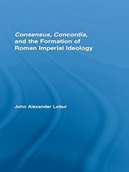 """Consensus, Concordia and the Formation of Roman Imperial Ideology (Studies in Classics) (English Edition)"",作者:[John Alexander Lobur]"
