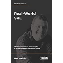 Real-World SRE: The Survival Guide for Responding to a System Outage and Maximizing Uptime (English Edition)