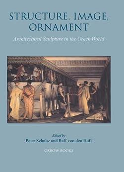 """""""Structure, Image, Ornament: Architectural Sculpture in the Greek World (English Edition)"""",作者:[Schultz, Peter, Von den Hoff, Ralf]"""