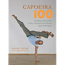 Capoeira 100: An Illustrated Guide to the Essential Movements and Techniques (English Edition)