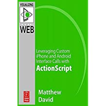 Flash Mobile: Leveraging Custom iPhone and Android Interface Calls with ActionScript (Visualizing the Web) (English Edition)