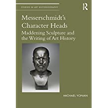 Messerschmidt's Character Heads: Maddening Sculpture and the Writing of Art History (Studies in Art Historiography) (English Edition)
