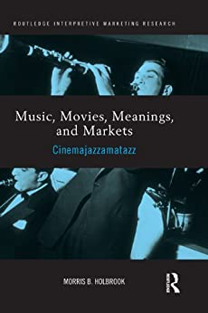 """""""Music, Movies, Meanings, and Markets: Cinemajazzamatazz (Routledge Interpretive Marketing Research Book 14) (English Edition)"""",作者:[Holbrook, Morris]"""