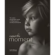Capture the Moment: The Modern Photographer's Guide to Finding Beauty in Everyday and Family Life (English Edition)