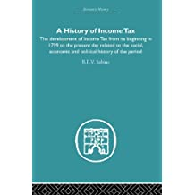 History of Income Tax: the Development of Income Tax from its beginning in 1799 to the present day related to the social, economic and political history ... period (Economic History) (English Edition)