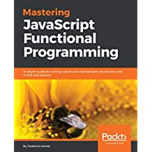 Mastering JavaScript Functional Programming: In-depth guide for writing robust and maintainable JavaScript code in ES8 and beyond (English Edition)