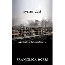 Syrian Dust: Reporting from the Heart of the War (English Edition)