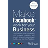 Make Facebook Work for Your Business: The Complete Guide to Marketing Your Business, Generating Leads, Finding New Customers and Building Your Brand on Facebook