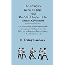 The Complete Kano Jiu-Jitsu - Jiudo - The Official Jiu-Jitsu of the Japanese Government: With Additions by Hoshino and Tsutsumi and Chapters on the Serious ... of the Restoration of Life (English Edition)