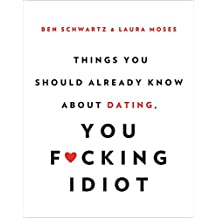 Things You Should Already Know About Dating, You F*cking Idiot (English Edition)