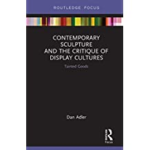 Contemporary Sculpture and the Critique of Display Cultures: Tainted Goods (Routledge Focus on Art History and Visual Studies) (English Edition)