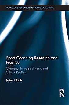 """""""Sport Coaching Research and Practice: Ontology, Interdisciplinarity and Critical Realism (Routledge Research in Sports Coaching) (English Edition)"""",作者:[North, Julian]"""