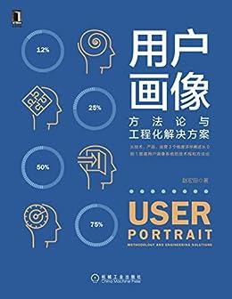 """""""用户画像:方法论与工程化解决方案(从技术、产品、运营3个维度详尽阐述从0到1搭建用户画像系统的技术栈和方法论)"""",作者:[赵宏田]"""