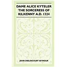 Dame Alice Kyteler The Sorceress Of Kilkenny A.D. 1324 (Folklore History Series) (English Edition)