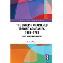 The English Chartered Trading Companies, 1688-1763: Guns, Money and Lawyers (English Edition)