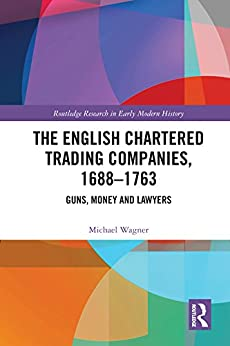 """The English Chartered Trading Companies, 1688-1763: Guns, Money and Lawyers (English Edition)"",作者:[Wagner, Michael]"