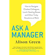 Ask a Manager: How to Navigate Clueless Colleagues, Lunch-Stealing Bosses and Other Tricky Situations at Work (English Edition)