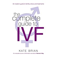 The Complete Guide To Ivf: An inside view of fertility clinics and treatment (English Edition)