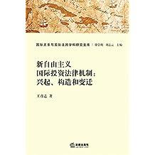 新自由主义国际投资法律机制--兴起构造和变迁/国际关系与国际法跨学科研究文库