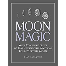Moon Magic: Your Complete Guide to Harnessing the Mystical Energy of the Moon (English Edition)