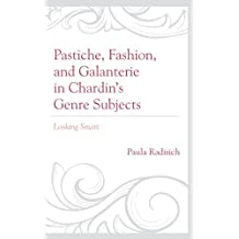 Pastiche, Fashion, and Galanterie in Chardin's Genre Subjects: Looking Smart (Studies in Seventeenth- and Eighteenth- Century Art and Culture)