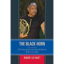 The Black Horn: The Story of Classical French Hornist Robert Lee Watt (African American Cultural Theory and Heritage) (English Edition)