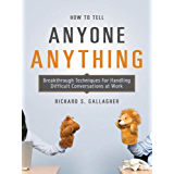 How to Tell Anyone Anything: Breakthrough Techniques for Handling Difficult Conversations at Work