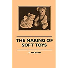 The Making of Soft Toys - Including a Set of Full-Sized Patterns for Animals and Birds (English Edition)