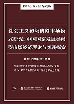"""""""社会主义初级阶段市场模式研究:中国国家发展导向型市场经济理论与实践探索(谷臻小简·AI导读版)(中国特色的新型市场模式已在商品市场、要素市场、不同产业部门得到丰富展示和充分应用。)"""",作者:[石良平, 沈开艳, 等]"""