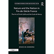 Nature and the Nation in Fin-de-Siècle France: The Art of Emile Gallé and the Ecole de Nancy (The Histories of Material Culture and Collecting, 1700-1950) (English Edition)