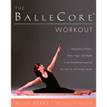 The BalleCore(r) Workout: Integrating Pilates, Hatha Yoga, and Ballet in an Innovative Exercise Routine for All Fitness Levels (English Edition)