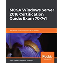 MCSA Windows Server 2016 Certification Guide: Exam 70-741: The ultimate guide to becoming MCSA certified (English Edition)