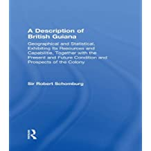 A Description of British Guiana, Geographical and Statistical, Exhibiting Its Resources and Capabilities, Together with the Present and Future Condition ... Indian Studies Book 10) (English Edition)