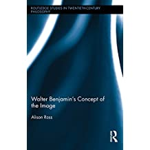 Walter Benjamin's Concept of the Image (Routledge Studies in Twentieth-Century Philosophy) (English Edition)