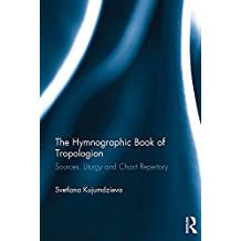 The Hymnographic Book of Tropologion: Sources, Liturgy and Chant Repertory (English Edition)