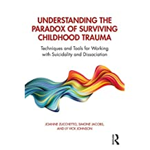 Understanding the Paradox of Surviving Childhood Trauma: Techniques and Tools for Working with Suicidality and Dissociation (English Edition)