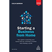 Starting a Business From Home: Your Guide to Planning Your Home Start-up, Reaching a Market and Creating a Profit (Business Success) (English Edition)