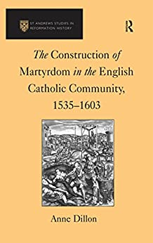 """""""The Construction of Martyrdom in the English Catholic Community, 1535–1603 (St Andrews Studies in Reformation History) (English Edition)"""",作者:[Dillon, Anne]"""