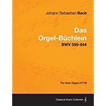 Das Orgel-Buchlein - Bwv 599-644 - For Solo Organ (1715) (English Edition)