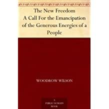The New Freedom A Call For the Emancipation of the Generous Energies of a People (English Edition)