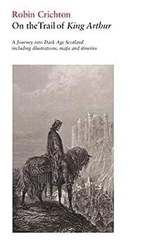 """On the Trail of King Arthur: A Journey into Dark Age Scotland (English Edition)"",作者:[Robin Crichton]"