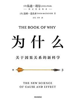 """""""为什么(图灵奖获得者、贝叶斯网络之父集大成之作,超越大数据与深度学习,指明人工智能时代人类社会的演进方向)"""",作者:[朱迪亚·珀尔, 达纳·麦肯齐]"""