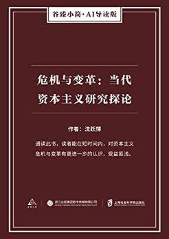 """""""危机与变革:当代资本主义研究探论(谷臻小简·AI导读版)(通读此书,读者能在短时间内,对资本主义危机与变革有更进一步的认识,受益匪浅。)"""",作者:[沈跃萍]"""