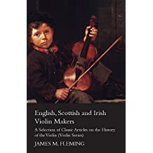 English, Scottish and Irish Violin Makers - A Selection of Classic Articles on the History of the Violin (Violin Series) (English Edition)
