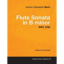 Johann Sebastian Bach - Flute Sonata in B Minor - Bwv 1030 - A Score for the Flute (English Edition)